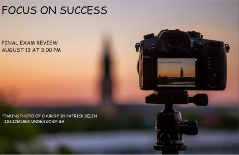 """A picture with a camera on a tripod, with a digital window showing in focus the background, a church spire which is out of focus. The text on the image says Focus on Success Final exam review August 13 at 3:00pm Attribution information: """"Taking photo of Church"""" by Patrick Selin is licensed under CC-BY-SA"""