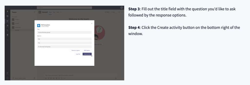 Step 3: Fill out the title field with the question you'd like to ask followed by the response options. Step 4: Click the create activity button on the bottom right of the window.